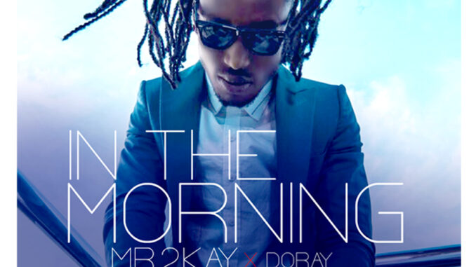 "Mr 2kay – ""In The Morning"" ft. Doray"